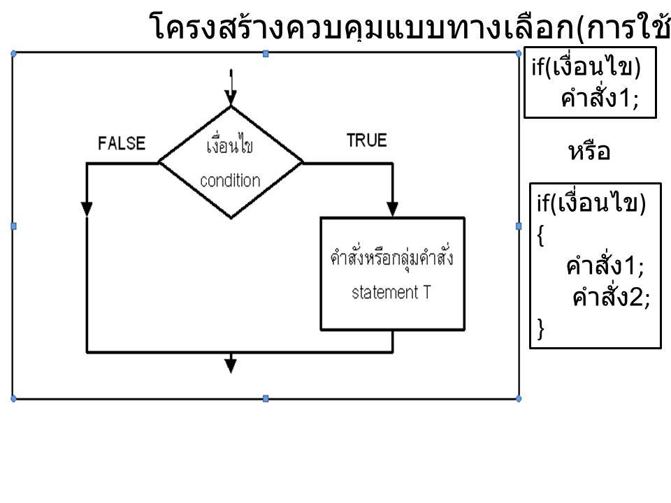 โครงสร้างควบคุมแบบทางเลือก ( การใช้คำสั่ง if) if( เงื่อนไข ) คำสั่ง 1; if( เงื่อนไข ) { คำสั่ง 1; คำสั่ง 2; } หรือ