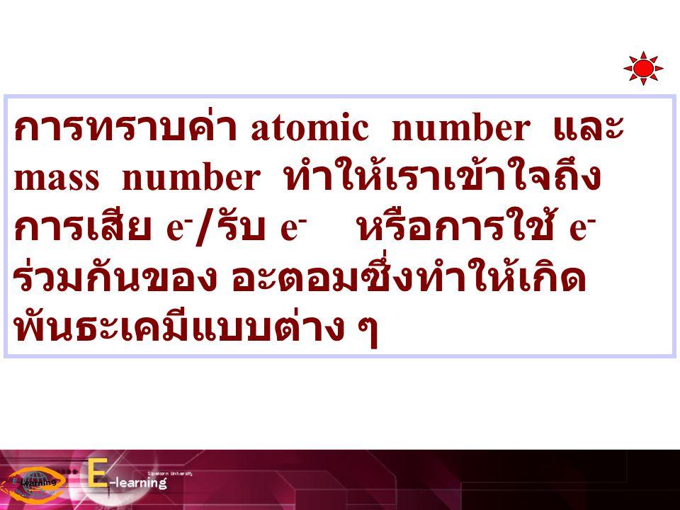 การทราบค่า atomic number และ mass number ทำให้เราเข้าใจถึง การเสีย e - / รับ e - หรือการใช้ e - ร่วมกันของ อะตอมซึ่งทำให้เกิด พันธะเคมีแบบต่าง ๆ