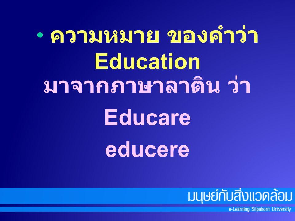 ความหมาย ของคำว่า Education มาจากภาษาลาติน ว่า Educare educere