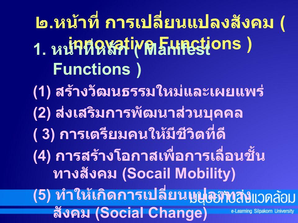 2. หน้าที่แฝง ( Latent Functions ) (1) การดูแลเด็ก (2) การรับส่งทอดหน้าที่ด้านการขัดเกลา ทางสังคมหรือการเรียนรู้ทางสังคม (3) ลดอัตราการว่างงาน และยืดค