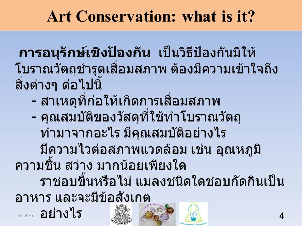 SURF 6 4 Art Conservation: what is it? การอนุรักษ์เชิงป้องกัน เป็นวิธีป้องกันมิให้ โบราณวัตถุชํารุดเสื่อมสภาพ ต้องมีความเข้าใจถึง สิ่งต่างๆ ต่อไปนี้ -
