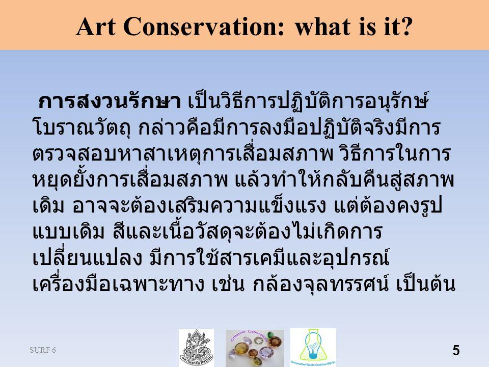 SURF 6 5 Art Conservation: what is it? การสงวนรักษา เป็นวิธีการปฏิบัติการอนุรักษ์ โบราณวัตถุ กล่าวคือมีการลงมือปฏิบัติจริงมีการ ตรวจสอบหาสาเหตุการเสื่