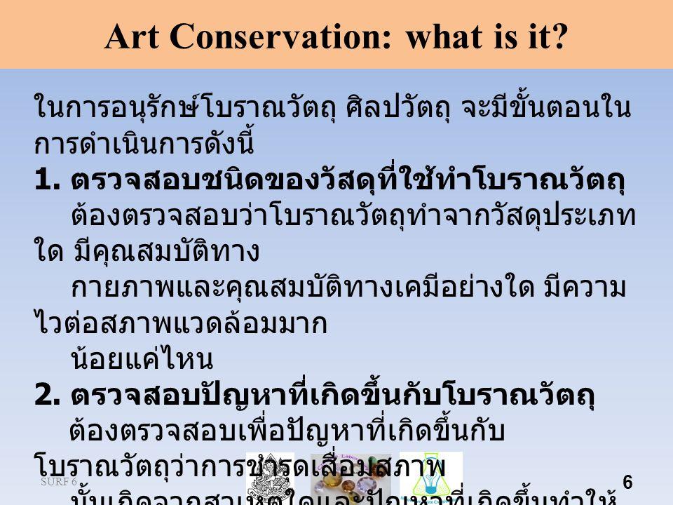SURF 6 6 Art Conservation: what is it? ในการอนุรักษ์โบราณวัตถุ ศิลปวัตถุ จะมีขั้นตอนใน การดําเนินการดังนี้ 1. ตรวจสอบชนิดของวัสดุที่ใช้ทําโบราณวัตถุ ต