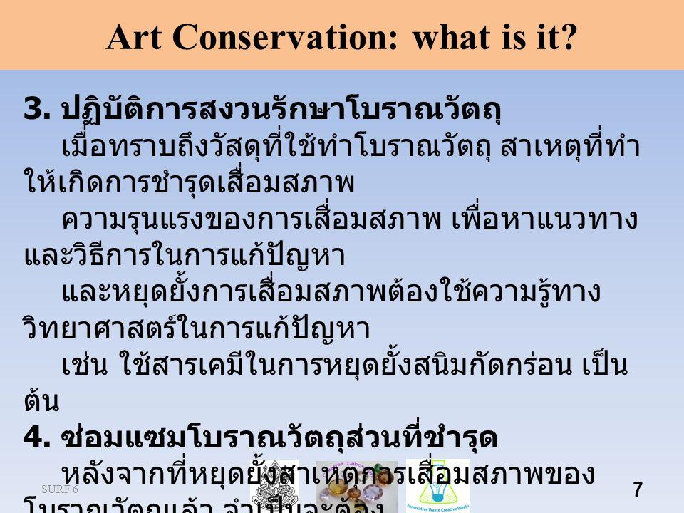 SURF 6 7 Art Conservation: what is it? 3. ปฏิบัติการสงวนรักษาโบราณวัตถุ เมื่อทราบถึงวัสดุที่ใช้ทําโบราณวัตถุ สาเหตุที่ทํา ให้เกิดการชํารุดเสื่อมสภาพ ค