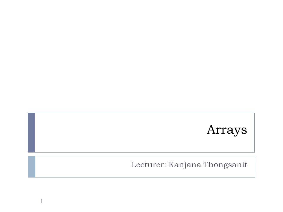 Arrays Lecturer: Kanjana Thongsanit 1
