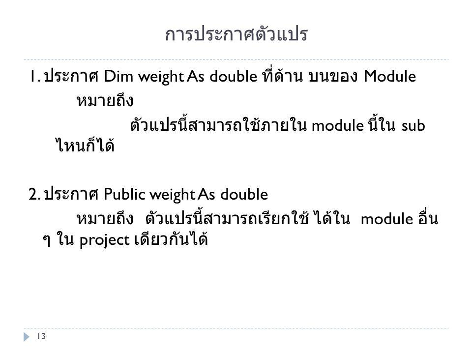 การประกาศตัวแปร 1. ประกาศ Dim weight As double ที่ด้าน บนของ Module หมายถึง ตัวแปรนี้สามารถใช้ภายใน module นี้ใน sub ไหนก็ได้ 2. ประกาศ Public weight