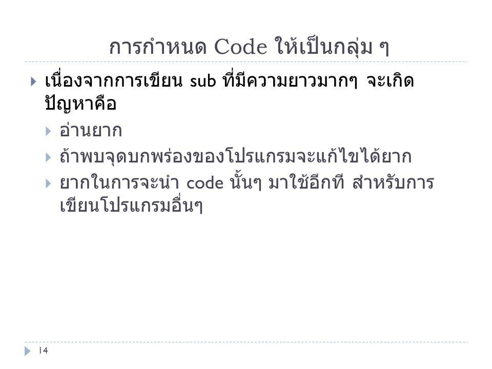 การกำหนด Code ให้เป็นกลุ่ม ๆ  เนื่องจากการเขียน sub ที่มีความยาวมากๆ จะเกิด ปัญหาคือ  อ่านยาก  ถ้าพบจุดบกพร่องของโปรแกรมจะแก้ไขได้ยาก  ยากในการจะน