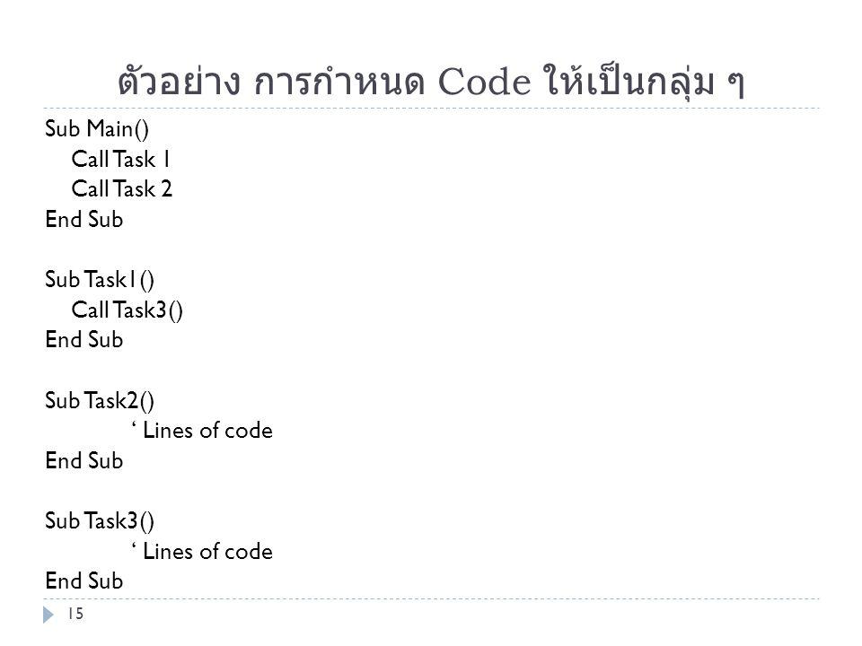 ตัวอย่าง การกำหนด Code ให้เป็นกลุ่ม ๆ Sub Main() Call Task 1 Call Task 2 End Sub Sub Task1() Call Task3() End Sub Sub Task2() ' Lines of code End Sub