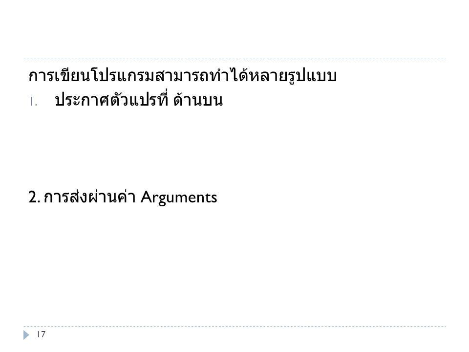 การเขียนโปรแกรมสามารถทำได้หลายรูปแบบ 1. ประกาศตัวแปรที่ ด้านบน 2. การส่งผ่านค่า Arguments 17