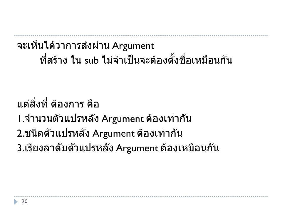 จะเห็นได้ว่าการส่งผ่าน Argument ที่สร้าง ใน sub ไม่จำเป็นจะต้องตั้งชื่อเหมือนกัน แต่สิ่งที่ ต้องการ คือ 1. จำนวนตัวแปรหลัง Argument ต้องเท่ากัน 2. ชนิ