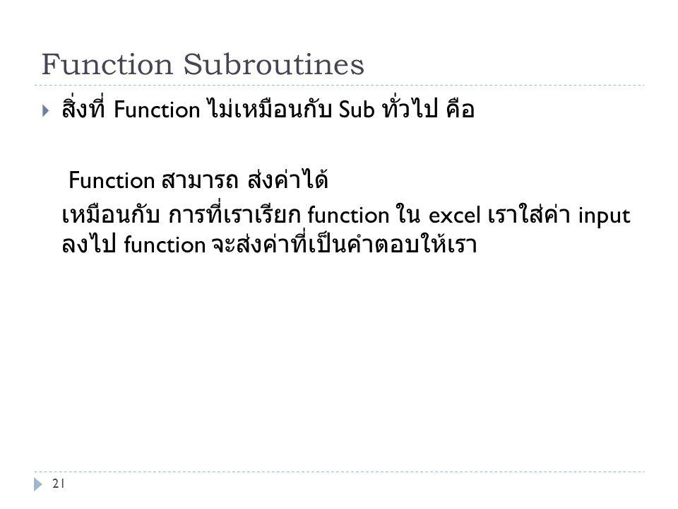 Function Subroutines  สิ่งที่ Function ไม่เหมือนกับ Sub ทั่วไป คือ Function สามารถ ส่งค่าได้ เหมือนกับ การที่เราเรียก function ใน excel เราใส่ค่า inp