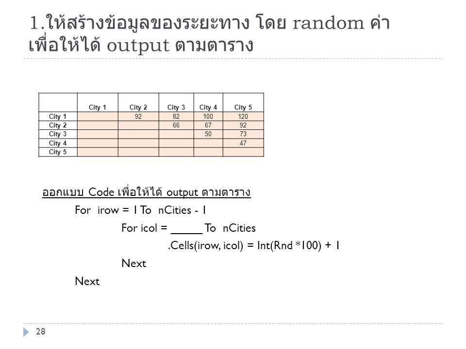 1. ให้สร้างข้อมูลของระยะทาง โดย random ค่า เพื่อให้ได้ output ตามตาราง ออกแบบ Code เพื่อให้ได้ output ตามตาราง For irow = 1 To nCities - 1 For icol =