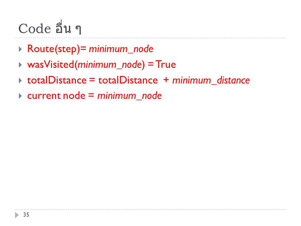 Code อื่น ๆ  Route(step)= minimum_node  wasVisited(minimum_node) = True  totalDistance = totalDistance + minimum_distance  current node = minimum_