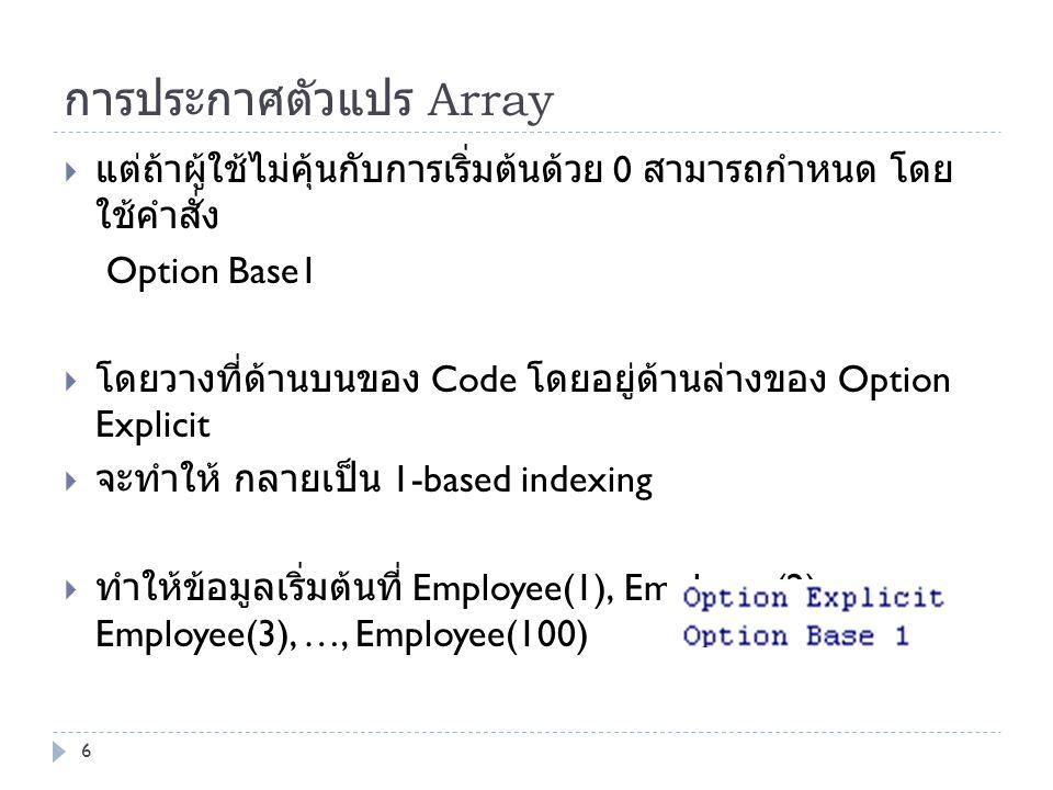 การประกาศตัวแปร Array  แต่ถ้าผู้ใช้ไม่คุ้นกับการเริ่มต้นด้วย 0 สามารถกำหนด โดย ใช้คำสั่ง Option Base1  โดยวางที่ด้านบนของ Code โดยอยู่ด้านล่างของ Op