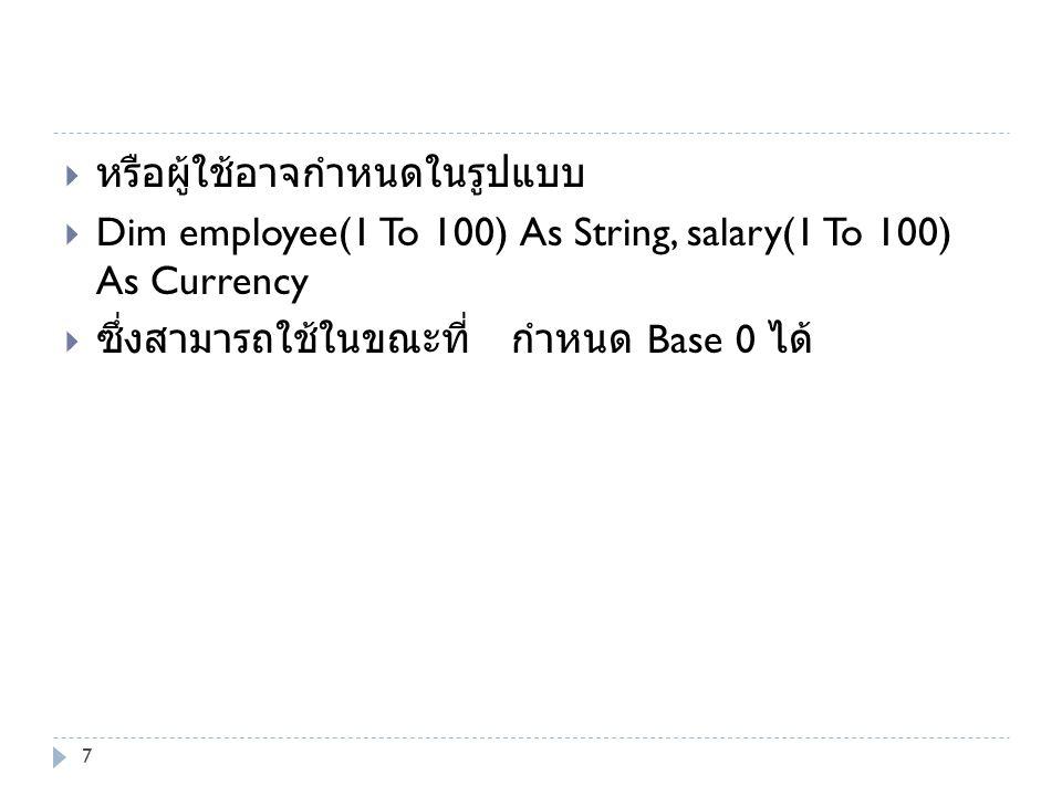  หรือผู้ใช้อาจกำหนดในรูปแบบ  Dim employee(1 To 100) As String, salary(1 To 100) As Currency  ซึ่งสามารถใช้ในขณะที่ กำหนด Base 0 ได้ 7