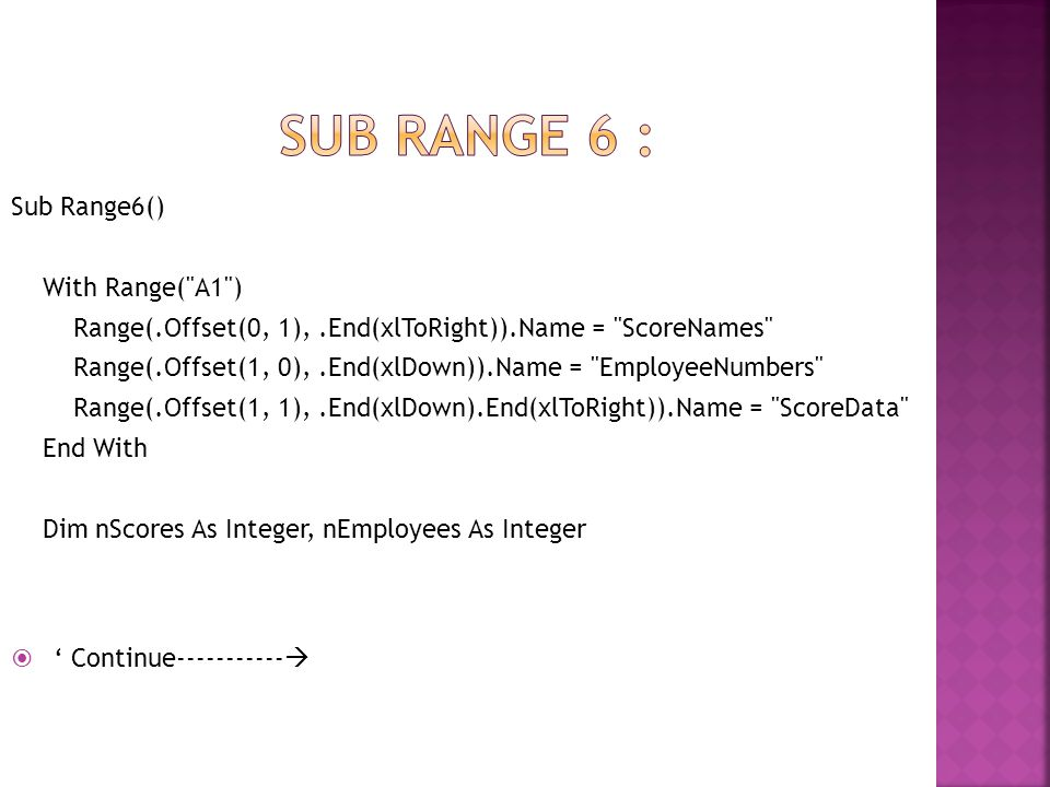 Sub Range6() With Range( A1 ) Range(.Offset(0, 1),.End(xlToRight)).Name = ScoreNames Range(.Offset(1, 0),.End(xlDown)).Name = EmployeeNumbers Range(.Offset(1, 1),.End(xlDown).End(xlToRight)).Name = ScoreData End With Dim nScores As Integer, nEmployees As Integer  ' Continue----------- 
