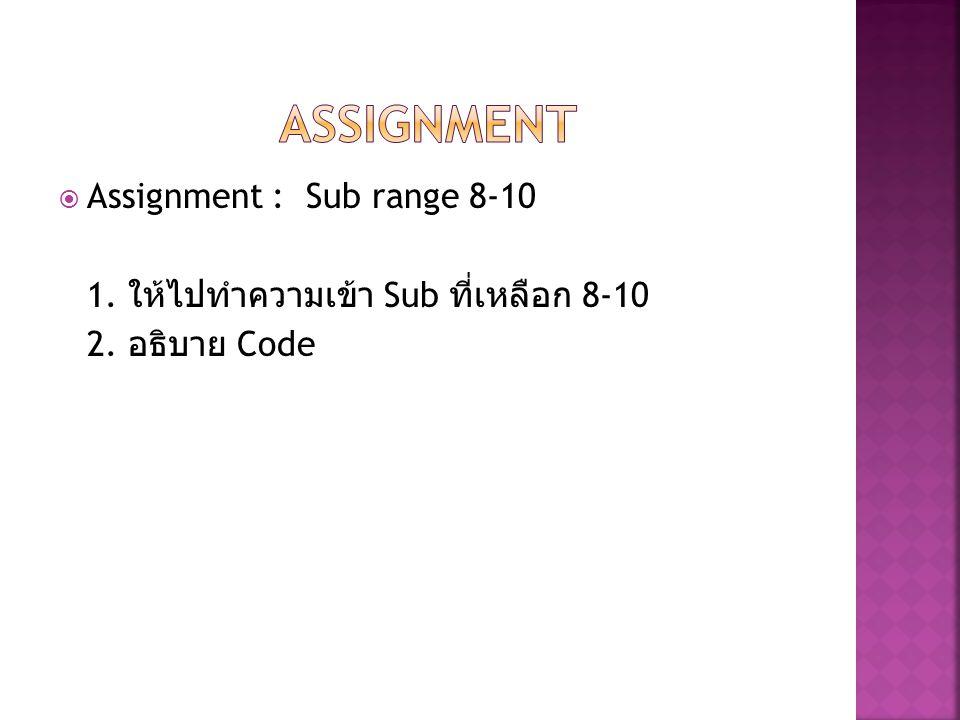 Assignment : Sub range 8-10 1. ให้ไปทำความเข้า Sub ที่เหลือก 8-10 2. อธิบาย Code