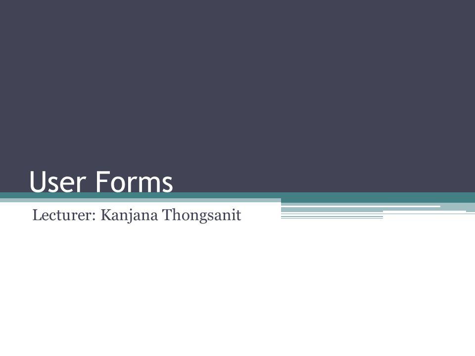 User Forms Lecturer: Kanjana Thongsanit