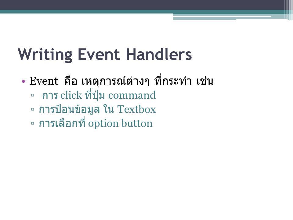 Writing Event Handlers Event คือ เหตุการณ์ต่างๆ ที่กระทำ เช่น ▫ การ click ที่ปุ่ม command ▫ การป้อนข้อมูล ใน Textbox ▫ การเลือกที่ option button