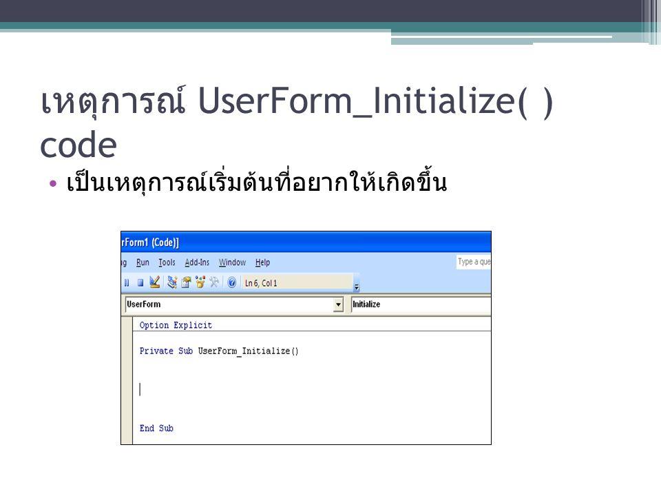 เหตุการณ์ UserForm_Initialize( ) code เป็นเหตุการณ์เริ่มต้นที่อยากให้เกิดขึ้น