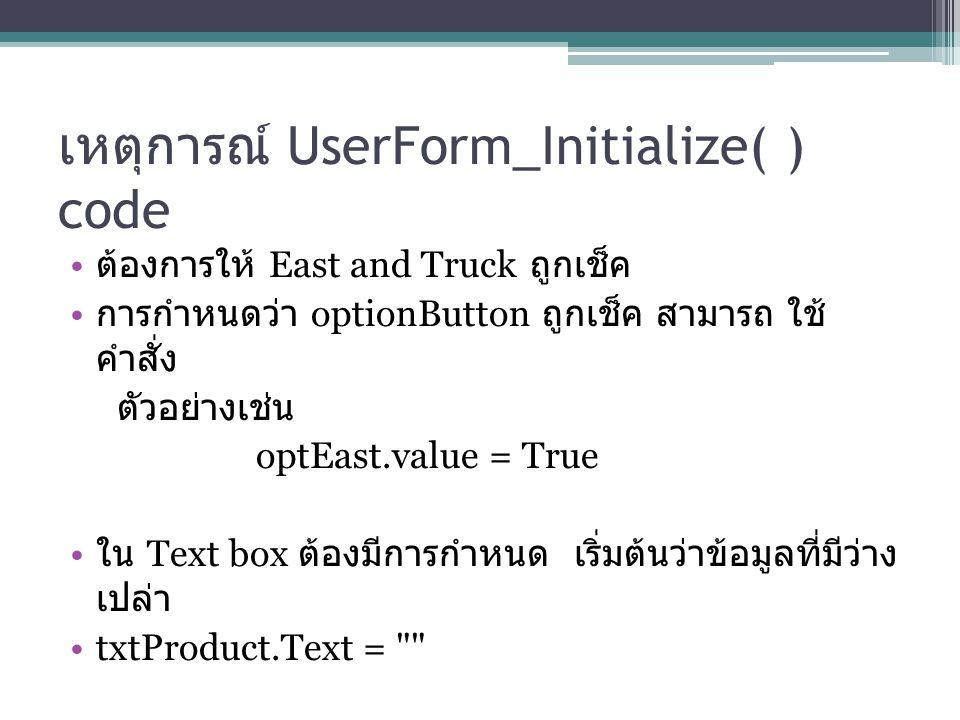 เหตุการณ์ UserForm_Initialize( ) code ต้องการให้ East and Truck ถูกเช็ค การกำหนดว่า optionButton ถูกเช็ค สามารถ ใช้ คำสั่ง ตัวอย่างเช่น optEast.value = True ใน Text box ต้องมีการกำหนด เริ่มต้นว่าข้อมูลที่มีว่าง เปล่า txtProduct.Text =