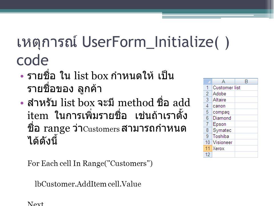 เหตุการณ์ UserForm_Initialize( ) code รายชื่อ ใน list box กำหนดให้ เป็น รายชื่อของ ลูกค้า สำหรับ list box จะมี method ชื่อ add item ในการเพิ่มรายชื่อ เช่นถ้าเราตั้ง ชื่อ range ว่า Customers สามารถกำหนด ได้ดังนี้ For Each cell In Range( Customers ) lbCustomer.AddItem cell.Value Next