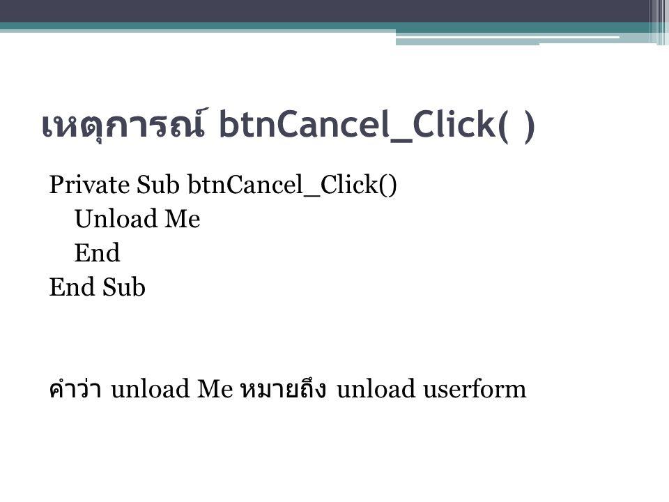 เหตุการณ์ btnCancel_Click( ) Private Sub btnCancel_Click() Unload Me End End Sub คำว่า unload Me หมายถึง unload userform