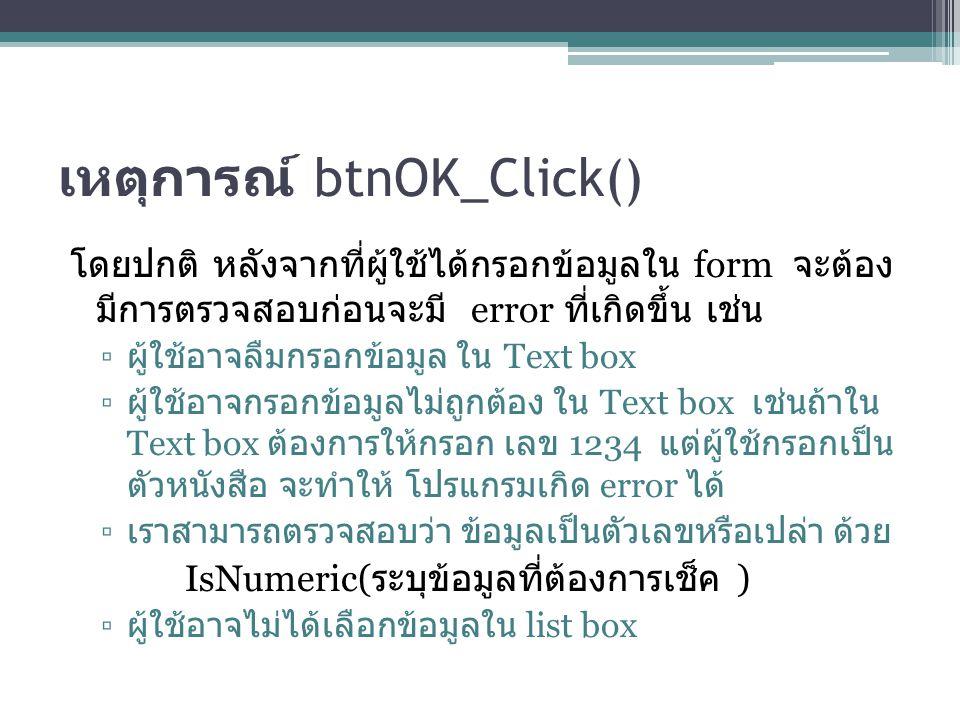 เหตุการณ์ btnOK_Click() โดยปกติ หลังจากที่ผู้ใช้ได้กรอกข้อมูลใน form จะต้อง มีการตรวจสอบก่อนจะมี error ที่เกิดขึ้น เช่น ▫ ผู้ใช้อาจลืมกรอกข้อมูล ใน Te