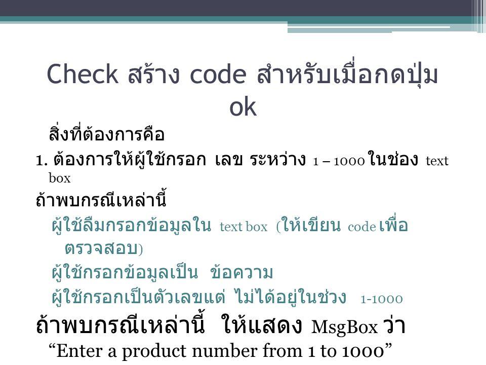 Check สร้าง code สำหรับเมื่อกดปุ่ม ok สิ่งที่ต้องการคือ 1. ต้องการให้ผู้ใช้กรอก เลข ระหว่าง 1 – 1000 ในช่อง text box ถ้าพบกรณีเหล่านี้ ผู้ใช้ลืมกรอกข้