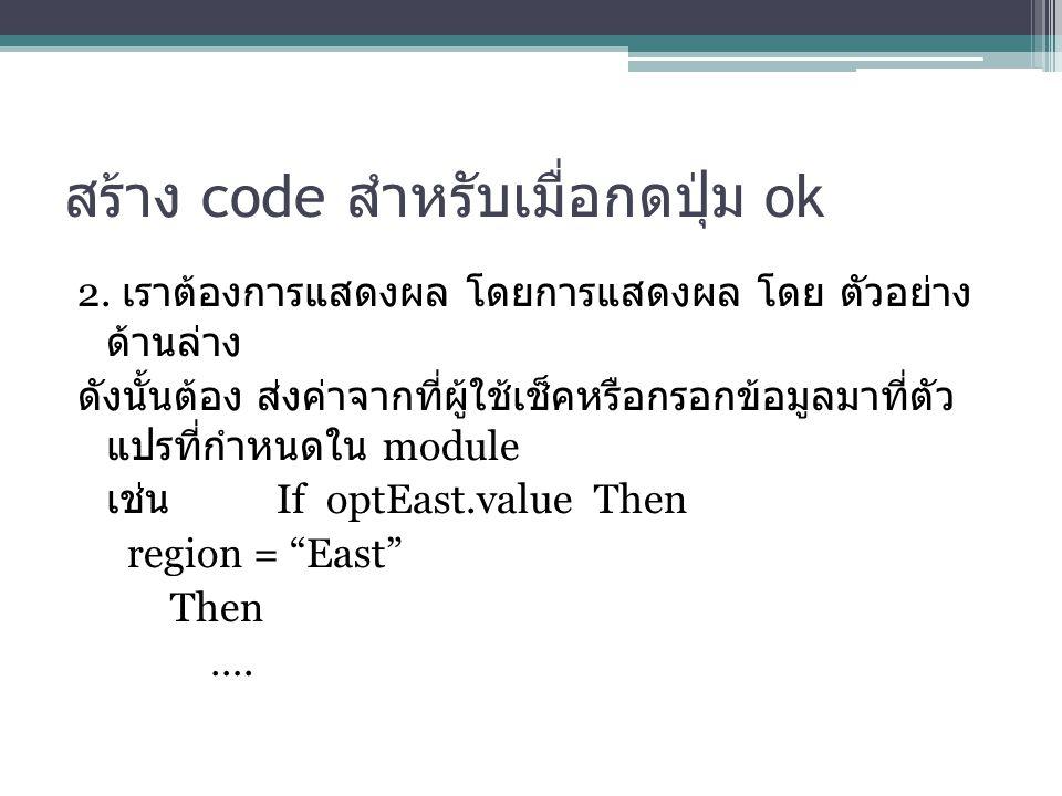 สร้าง code สำหรับเมื่อกดปุ่ม ok 2. เราต้องการแสดงผล โดยการแสดงผล โดย ตัวอย่าง ด้านล่าง ดังนั้นต้อง ส่งค่าจากที่ผู้ใช้เช็คหรือกรอกข้อมูลมาที่ตัว แปรที่