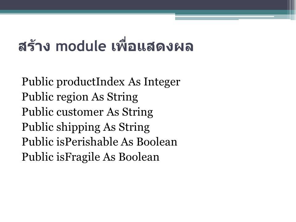 สร้าง module เพื่อแสดงผล Public productIndex As Integer Public region As String Public customer As String Public shipping As String Public isPerishable As Boolean Public isFragile As Boolean