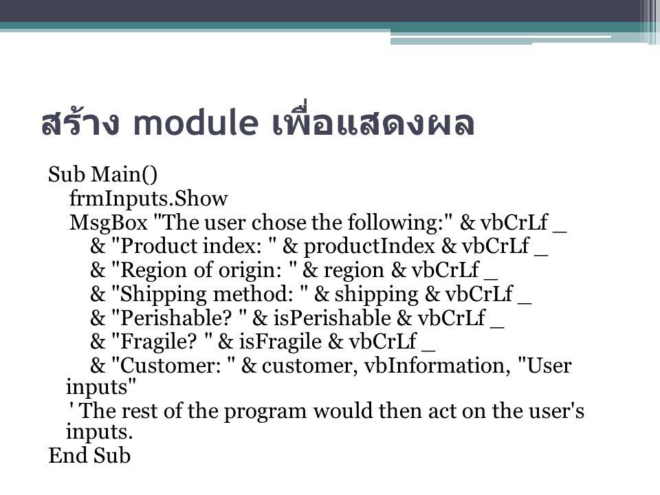 สร้าง module เพื่อแสดงผล Sub Main() frmInputs.Show MsgBox The user chose the following: & vbCrLf _ & Product index: & productIndex & vbCrLf _ & Region of origin: & region & vbCrLf _ & Shipping method: & shipping & vbCrLf _ & Perishable.