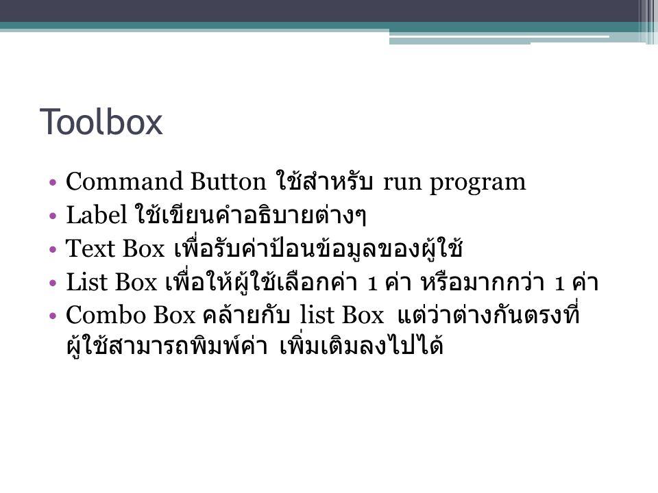 Toolbox Command Button ใช้สำหรับ run program Label ใช้เขียนคำอธิบายต่างๆ Text Box เพื่อรับค่าป้อนข้อมูลของผู้ใช้ List Box เพื่อให้ผู้ใช้เลือกค่า 1 ค่า หรือมากกว่า 1 ค่า Combo Box คล้ายกับ list Box แต่ว่าต่างกันตรงที่ ผู้ใช้สามารถพิมพ์ค่า เพิ่มเติมลงไปได้