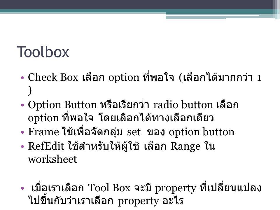 Toolbox Check Box เลือก option ที่พอใจ ( เลือกได้มากกว่า 1 ) Option Button หรือเรียกว่า radio button เลือก option ที่พอใจ โดยเลือกได้ทางเลือกเดียว Frame ใช้เพื่อจัดกลุ่ม set ของ option button RefEdit ใช้สำหรับให้ผู้ใช้ เลือก Range ใน worksheet เมื่อเราเลือก Tool Box จะมี property ที่เปลี่ยนแปลง ไปขึ้นกับว่าเราเลือก property อะไร