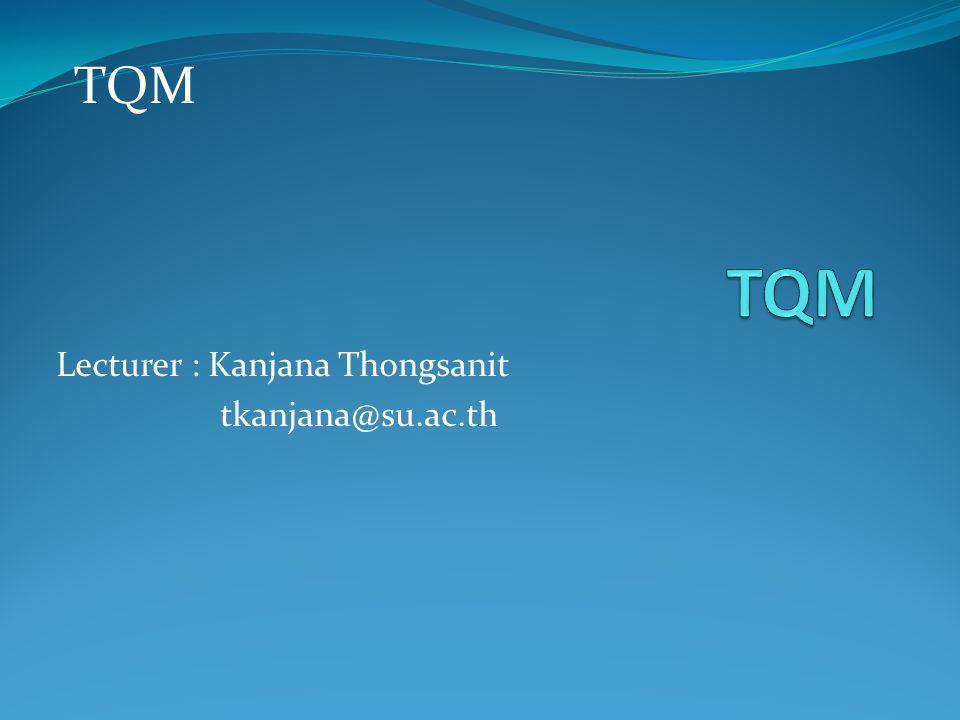 Lecturer : Kanjana Thongsanit tkanjana@su.ac.th TQM