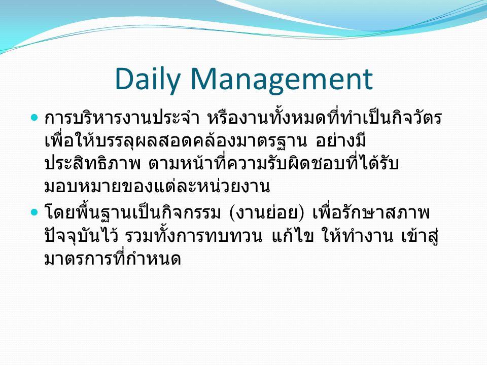 Daily Management การบริหารงานประจำ หรืองานทั้งหมดที่ทำเป็นกิจวัตร เพื่อให้บรรลุผลสอดคล้องมาตรฐาน อย่างมี ประสิทธิภาพ ตามหน้าที่ความรับผิดชอบที่ได้รับ