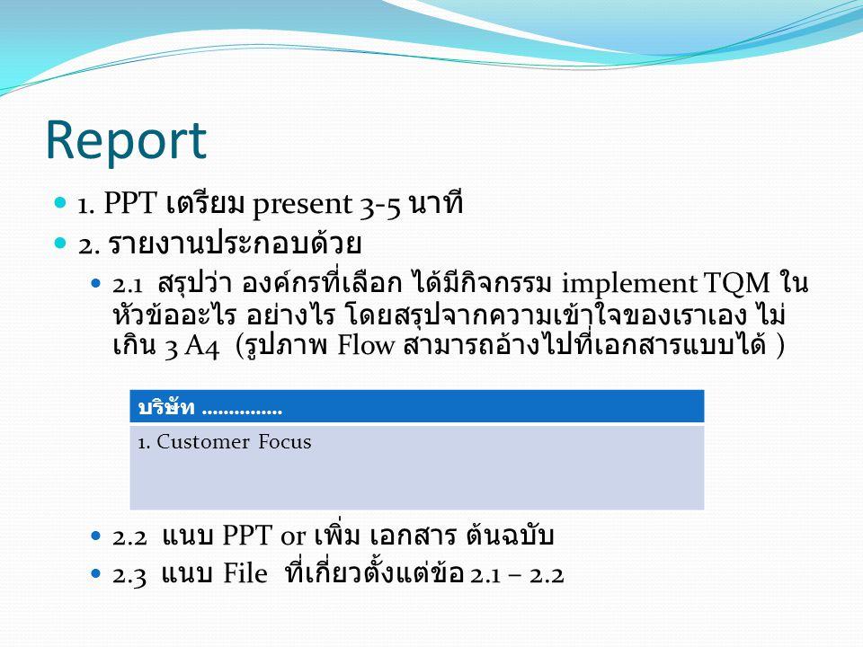 Report 1. PPT เตรียม present 3-5 นาที 2. รายงานประกอบด้วย 2.1 สรุปว่า องค์กรที่เลือก ได้มีกิจกรรม implement TQM ใน หัวข้ออะไร อย่างไร โดยสรุปจากความเข