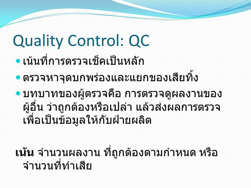 Quality Control: QC เน้นที่การตรวจเช็คเป็นหลัก ตรวจหาจุดบกพร่องและแยกของเสียทิ้ง บทบาทของผู้ตรวจคือ การตรวจดูผลงานของ ผู้อื่น ว่าถูกต้องหรือเปล่า แล้ว