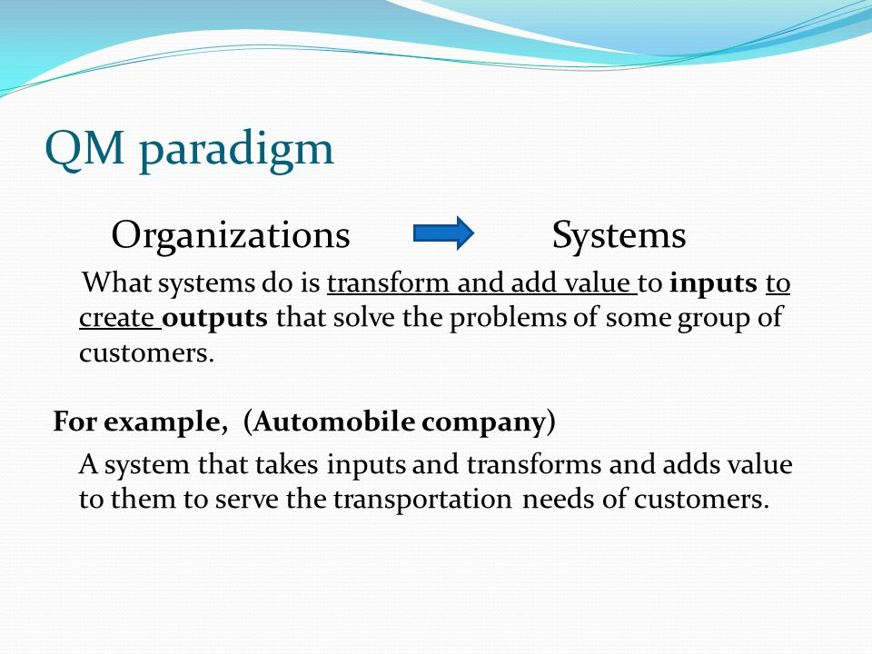 QM paradigm Organizations Systems What systems do is transform and add value to inputs to create outputs that solve the problems of some group of customers.