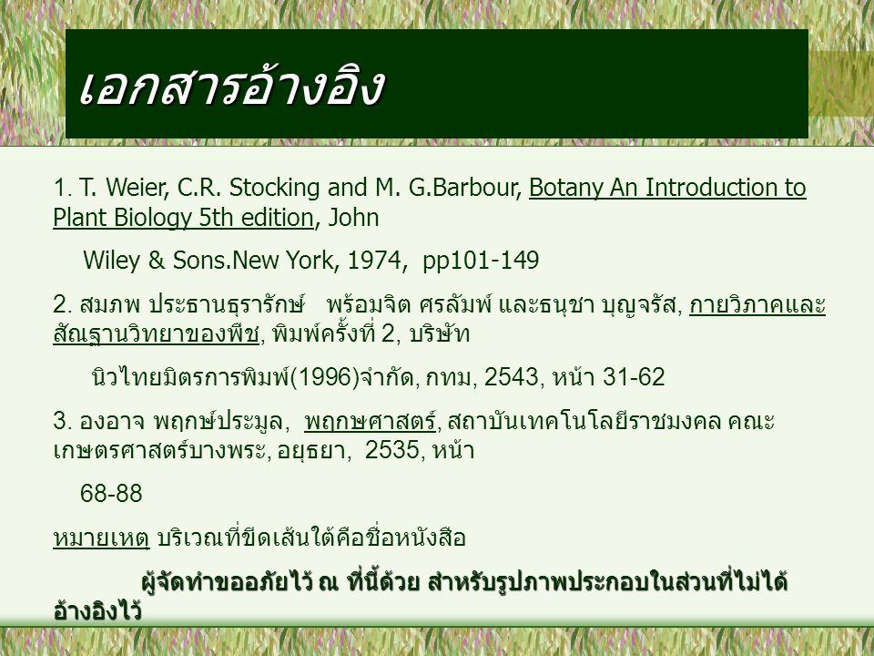 เอกสารอ้างอิง 1. T. Weier, C.R. Stocking and M. G.Barbour, Botany An Introduction to Plant Biology 5th edition, John Wiley & Sons.New York, 1974, pp10
