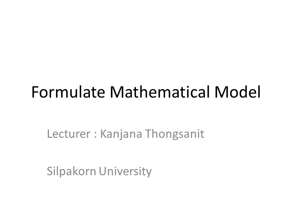 Formulate Mathematical Model Lecturer : Kanjana Thongsanit Silpakorn University