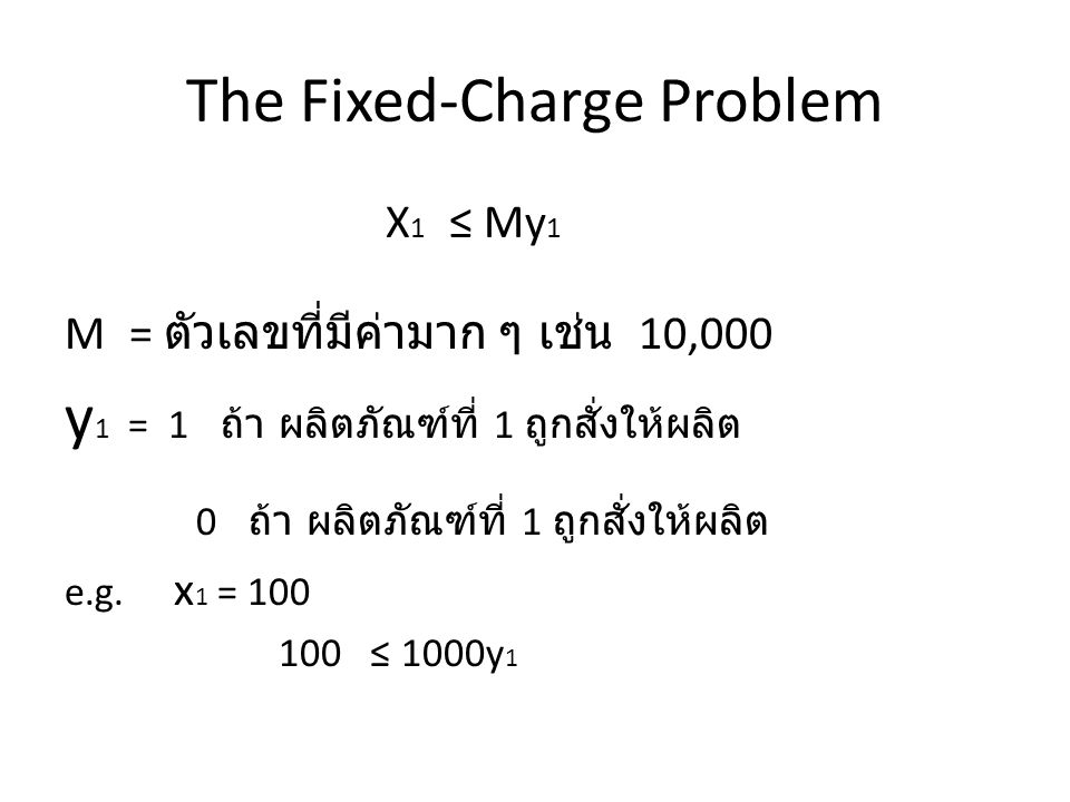 The Fixed-Charge Problem 100 ≤ 1000y 1 จะเห็นว่าด้วยสมการนี้ ถ้า x มีค่า > 0, y 1 จะมีค่าเป็น 1 ถ้า x มีค่า = 0 หรือไม่ถูกให้ผลิต 0 ≤ 100y1 y1 จะมีค่าเป็น 0 หรือ 1 ก็ได้
