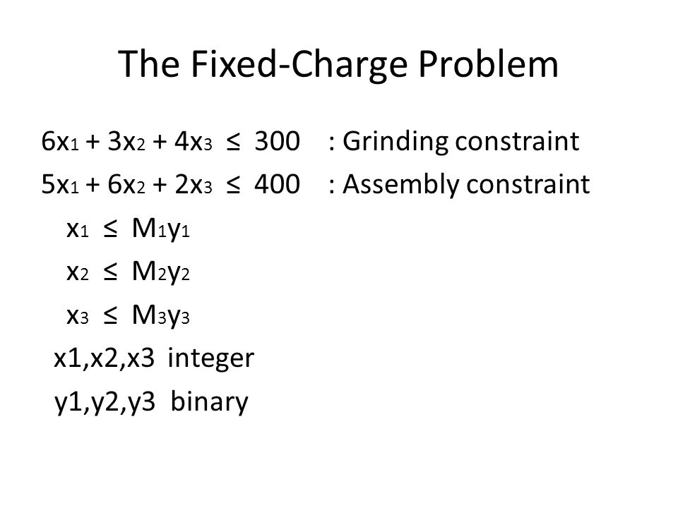 The Fixed-Charge Problem 6x 1 + 3x 2 + 4x 3 ≤ 300 : Grinding constraint 5x 1 + 6x 2 + 2x 3 ≤ 400 : Assembly constraint x 1 ≤ M 1 y 1 x 2 ≤ M 2 y 2 x 3 ≤ M 3 y 3 x1,x2,x3 integer y1,y2,y3 binary