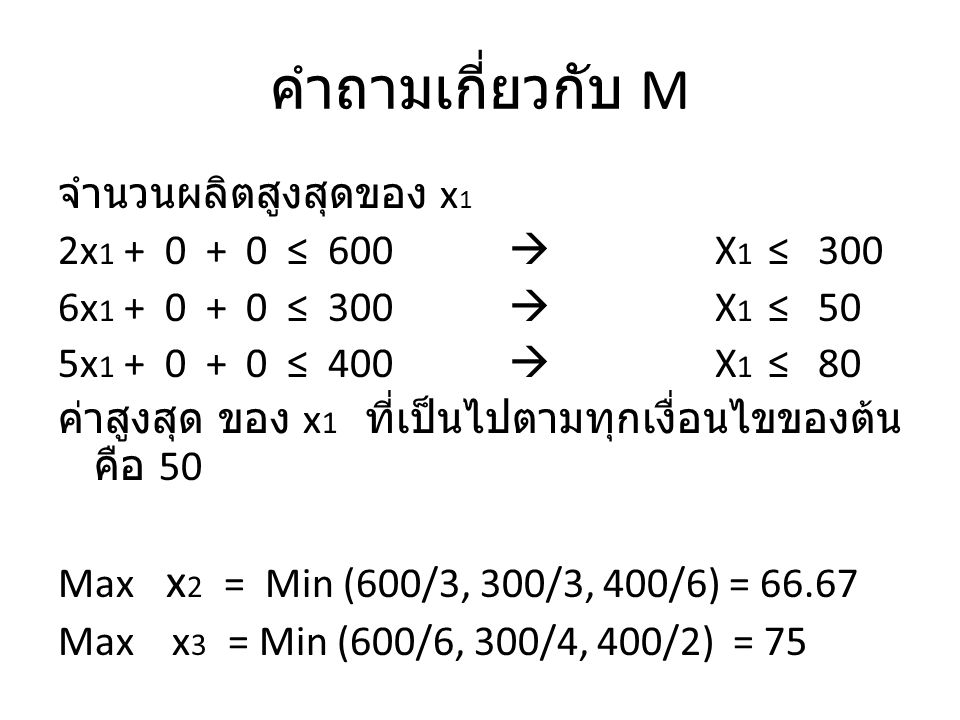 Formulation ดังนั้นค่า M 1 = 50, M 2 = 67, M 3 = 75 MAX : 48x 1 + 55x 2 + 50x 3 – 100y 1 – 800y 2 – 900y 3 Subject to 2x 1 + 3x 2 + 6x 3 ≤ 600 : machining constraint 6x 1 + 3x 2 + 4x 3 ≤ 300 : Grinding constraint 5x 1 + 6x 2 + 2x 3 ≤ 400 : Assembly constraint x 1 ≤ 50y 1 x 2 ≤ 67y 2 x 3 ≤ 75y 3 x1,x2,x3 integer y1,y2,y3 binary