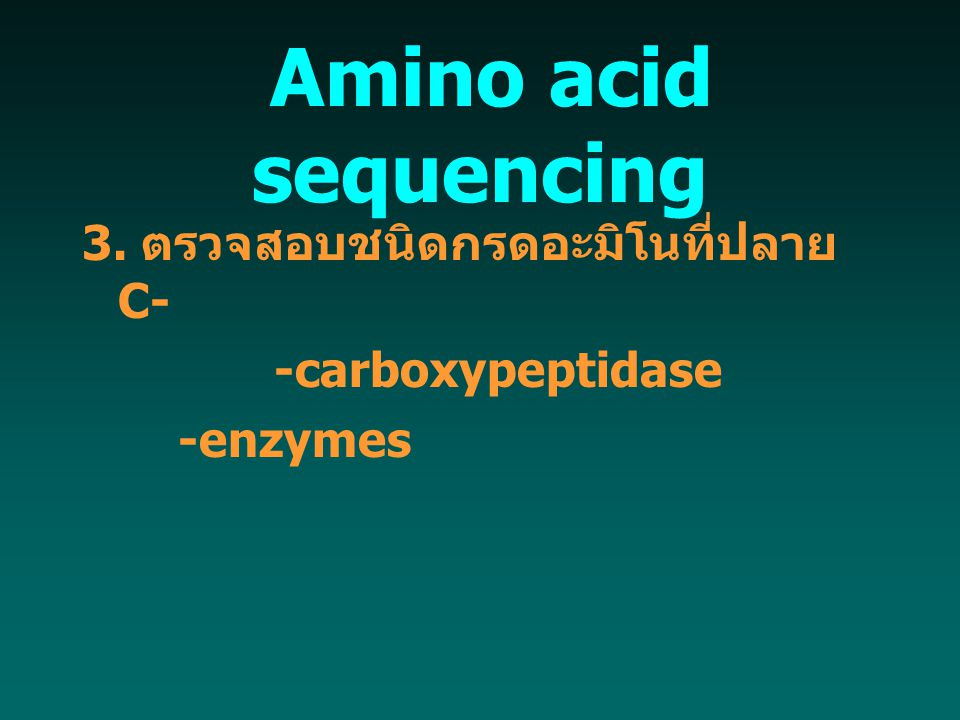  Amino acid sequencing 3. ตรวจสอบชนิดกรดอะมิโนที่ปลาย C- -carboxypeptidase -enzymes
