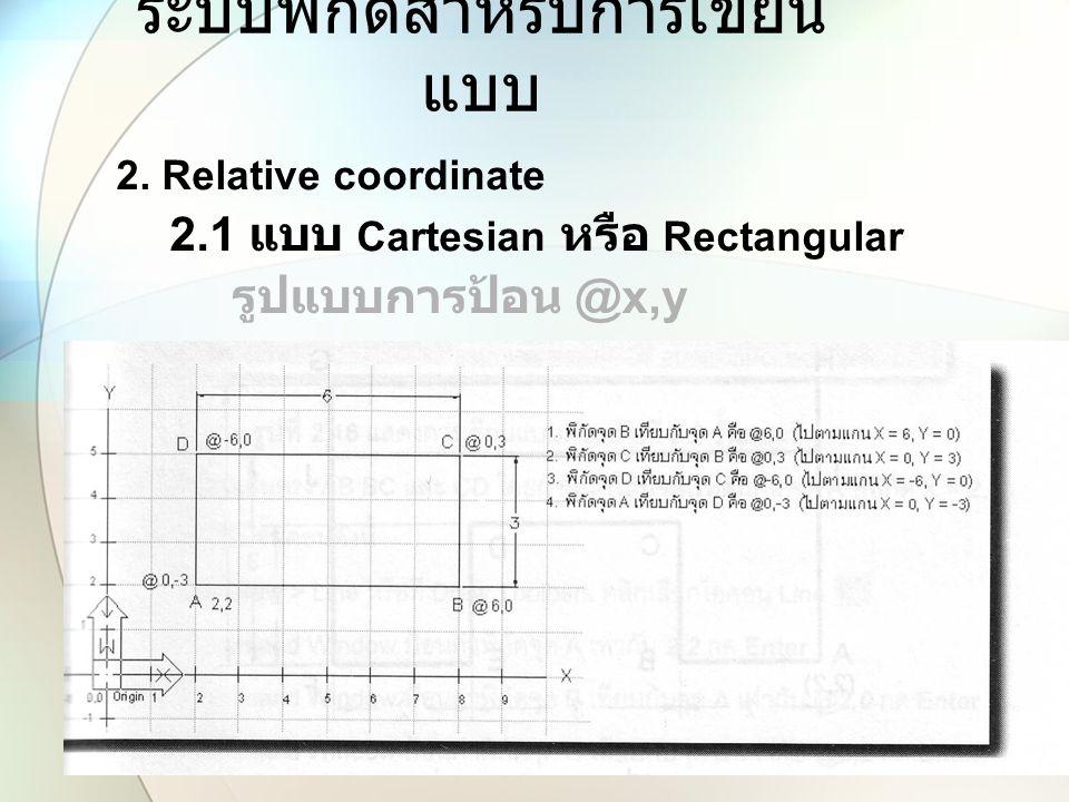 ระบบพิกัดสำหรับการเขียน แบบ 2. Relative coordinate 2.1 แบบ Cartesian หรือ Rectangular รูปแบบการป้อน @x,y