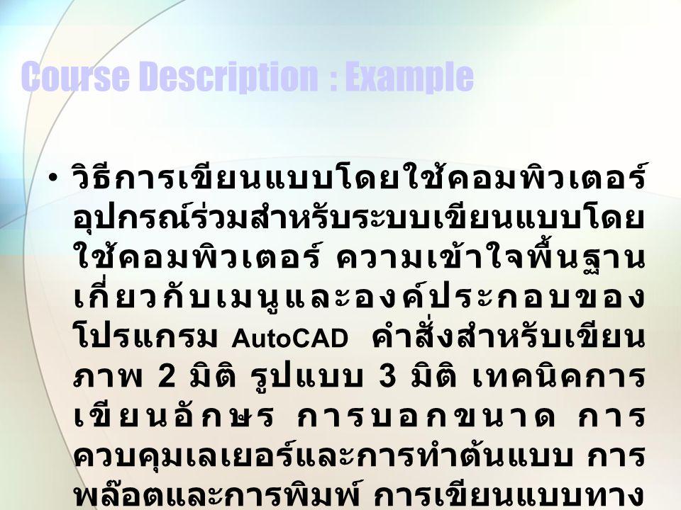 Course Description : Example วิธีการเขียนแบบโดยใช้คอมพิวเตอร์ อุปกรณ์ร่วมสำหรับระบบเขียนแบบโดย ใช้คอมพิวเตอร์ ความเข้าใจพื้นฐาน เกี่ยวกับเมนูและองค์ประกอบของ โปรแกรม AutoCAD คำสั่งสำหรับเขียน ภาพ 2 มิติ รูปแบบ 3 มิติ เทคนิคการ เขียนอักษร การบอกขนาด การ ควบคุมเลเยอร์และการทำต้นแบบ การ พล๊อตและการพิมพ์ การเขียนแบบทาง เครื่องกล