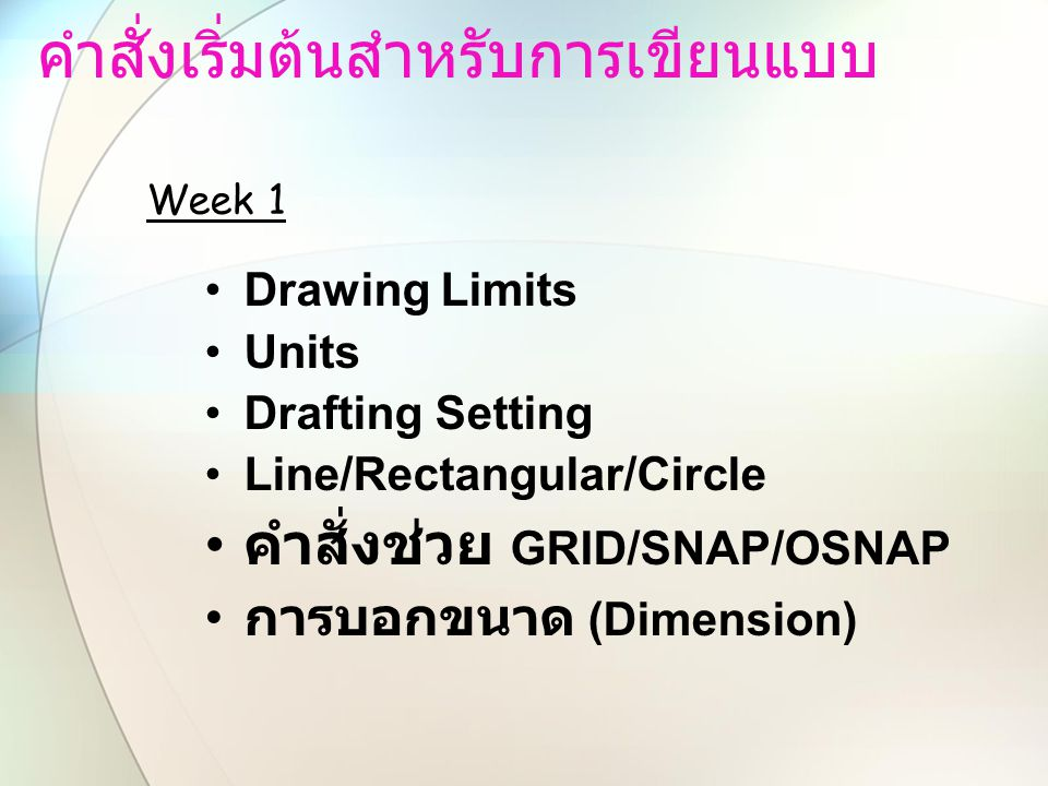 คำสั่งเริ่มต้นสำหรับการเขียนแบบ Drawing Limits Units Drafting Setting Line/Rectangular/Circle คำสั่งช่วย GRID/SNAP/OSNAP การบอกขนาด (Dimension) Week 1
