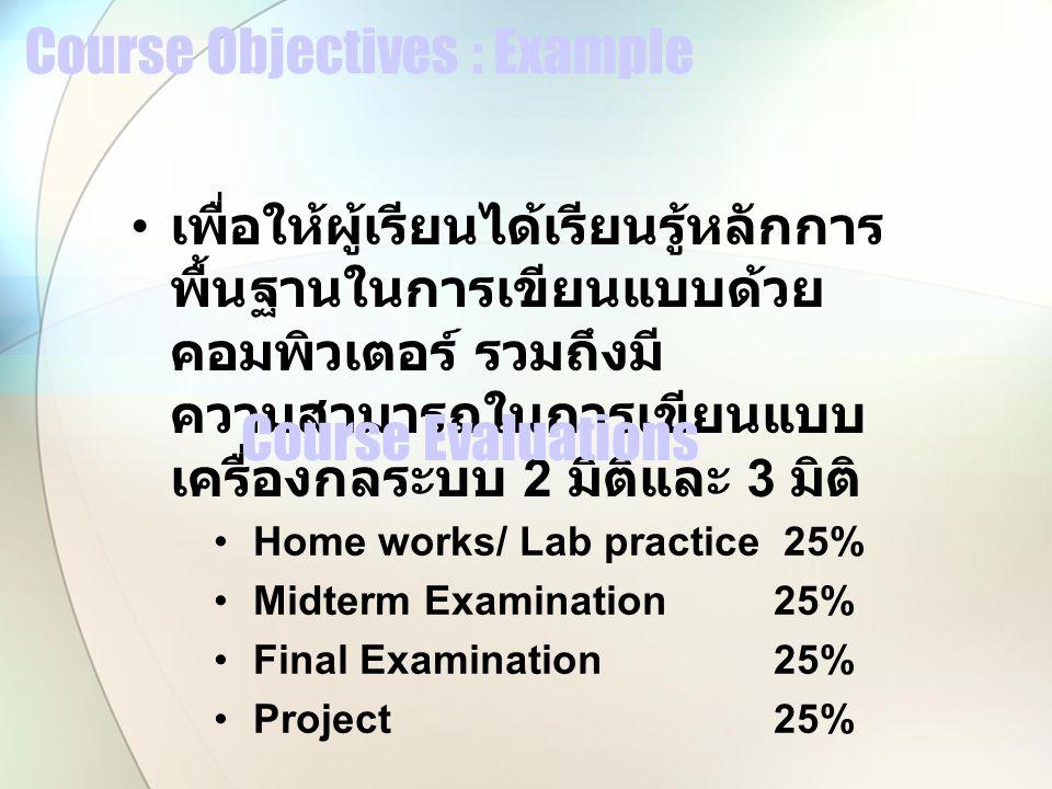 Course Objectives : Example เพื่อให้ผู้เรียนได้เรียนรู้หลักการ พื้นฐานในการเขียนแบบด้วย คอมพิวเตอร์ รวมถึงมี ความสามารถในการเขียนแบบ เครื่องกลระบบ 2 มิติและ 3 มิติ Course Evaluations Home works/ Lab practice 25% MidtermExamination 25% Final Examination 25% Project 25%