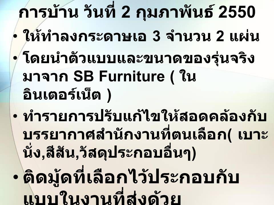การบ้าน วันที่ 2 กุมภาพันธ์ 2550 ให้ทำลงกระดาษเอ 3 จำนวน 2 แผ่น โดยนำตัวแบบและขนาดของรุ่นจริง มาจาก SB Furniture ( ใน อินเตอร์เน็ต ) ทำรายการปรับแก้ไข